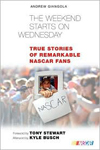 The Weekend Starts on Wednesday: True Stories of Remarkable NASCAR Fans by Andrew Giangola